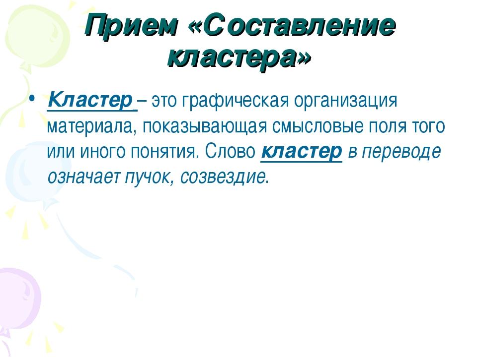 Прием «Составление кластера» Кластер – это графическая организация материала,...