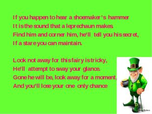 If you happen to hear a shoemaker's hammer It is the sound that a leprechaun