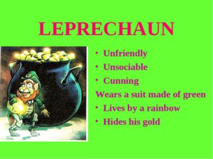LEPRECHAUN Unfriendly Unsociable Cunning Wears a suit made of green Lives by
