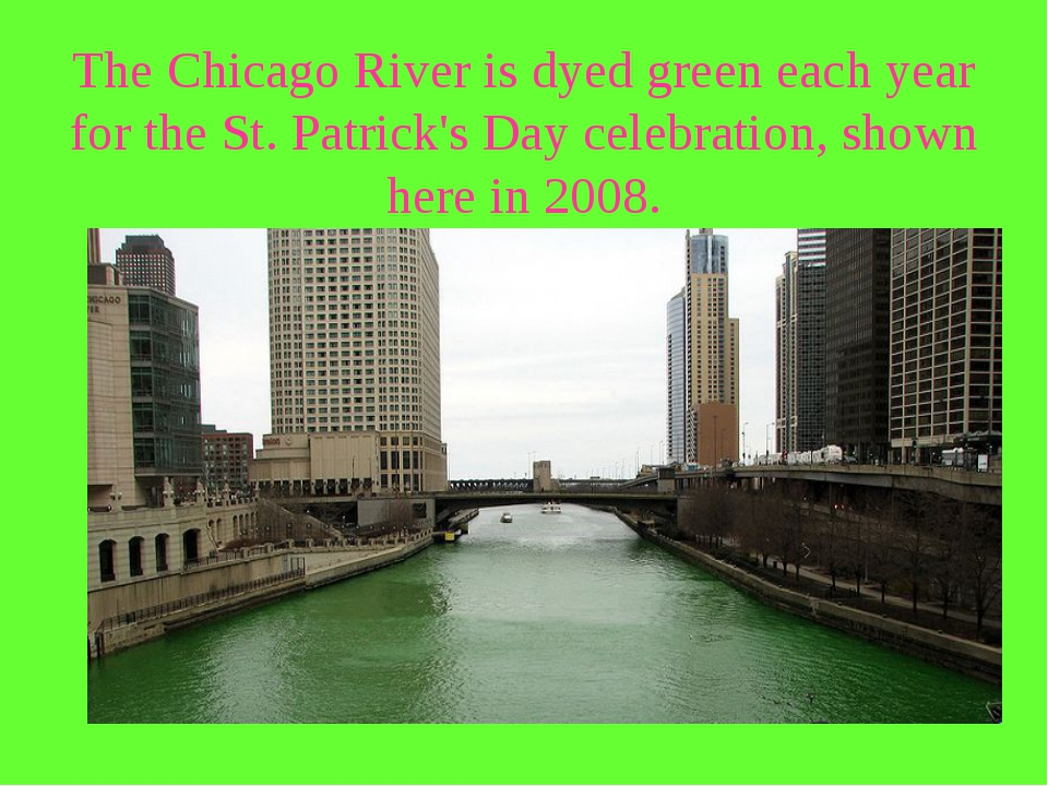 The Chicago River is dyed green each year for the St. Patrick's Day celebrati...