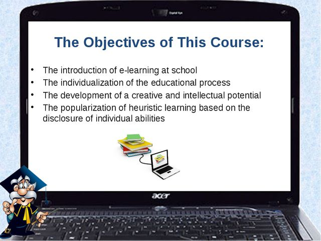 The Objectives of This Course: The introduction of e-learning at school The i...