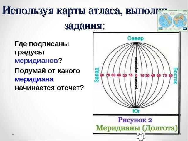 Используя карты атласа, выполни задания: Где подписаны градусы меридианов? По...