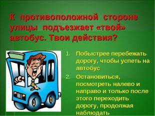 К противоположной стороне улицы подъезжает «твой» автобус. Твои действия? По