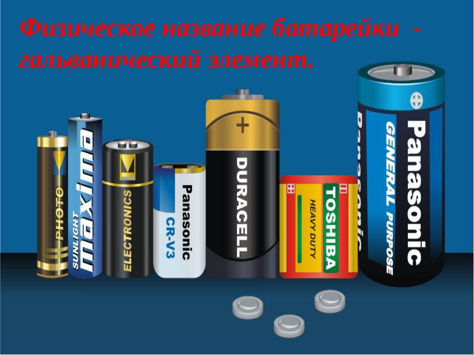 Физическое название батарейки - гальванический элемент.