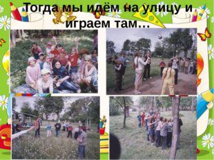 Тогда мы идём на улицу и играем там… ProPowerPoint.Ru