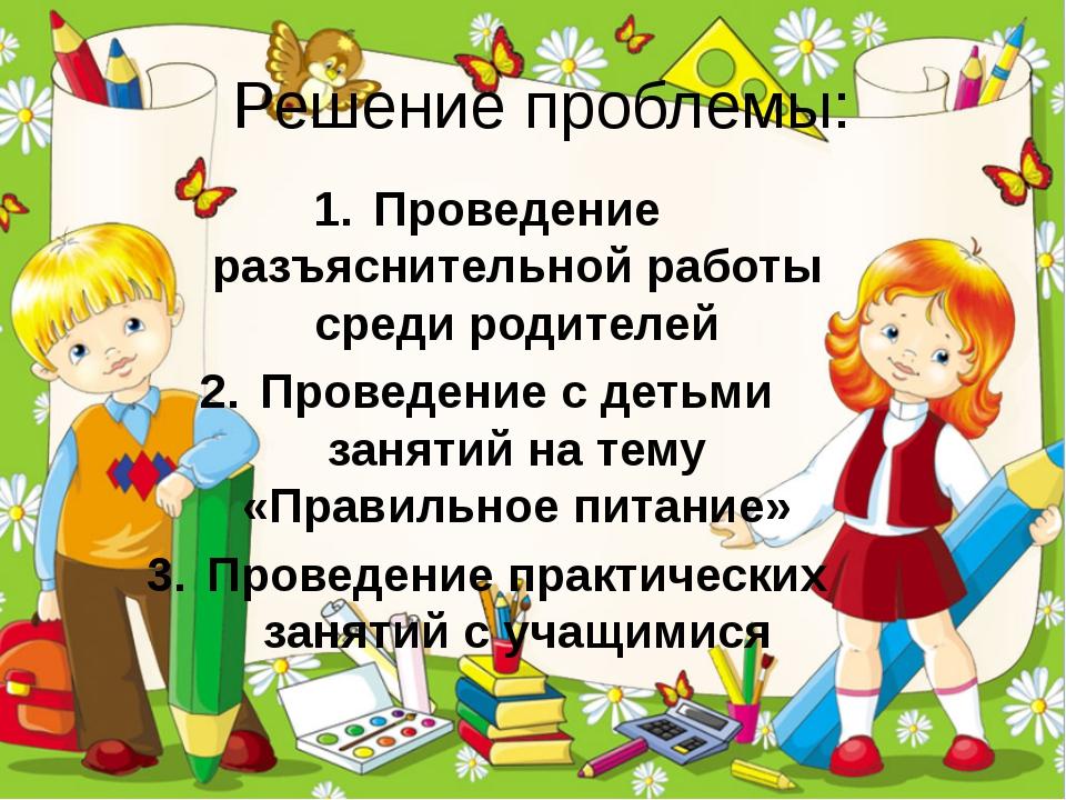 Решение проблемы: Проведение разъяснительной работы среди родителей Проведени...