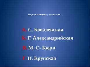Первая женщина – математик. А. С. Ковалевская Б. Г. Александрийская В. М. С-