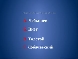 Русский математик, создатель неевклидовой геометрии. А. Чебышев Б. Виет В Тол