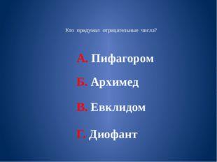 Кто придумал отрицательные числа? А. Пифагором Б. Архимед В. Евклидом Г. Дио