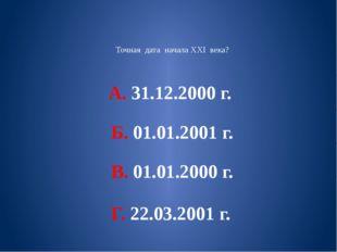 Точная дата начала XXI века? А. 31.12.2000 г. Б. 01.01.2001 г. В. 01.01.2000