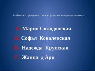 Выбрать из приведенного списка фамилию женщины-математика. А. Мария Склодовск