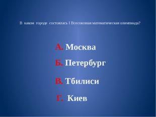 В каком городе состоялась I Всесоюзная математическая олимпиада? А. Москва Б