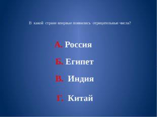 В какой стране впервые появились отрицательные числа? А. Россия Б. Египет В.
