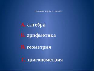 Назовите науку о числах А. алгебра Б. арифметика В. геометрия Г. тригонометрия