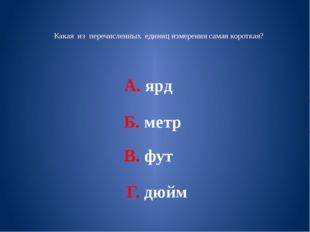 Какая из перечисленных единиц измерения самая короткая? А. ярд Б. метр В. фу