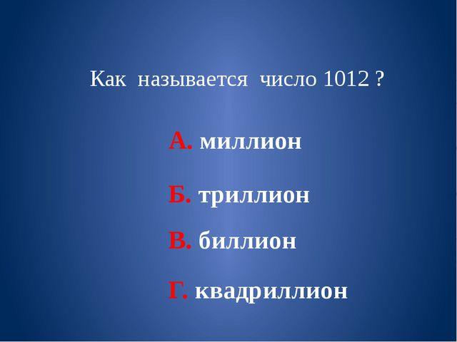 Как называется число 1012 ? А. миллион Б. триллион В. биллион Г. квадриллион