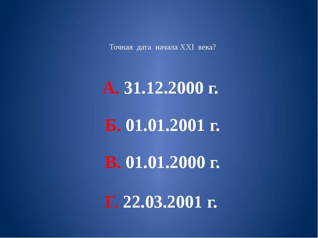 Точная дата начала XXI века? А. 31.12.2000 г. Б. 01.01.2001 г. В. 01.01.2000...