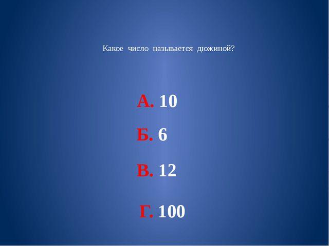 Какое число называется дюжиной? А. 10 Б. 6 В. 12 Г. 100
