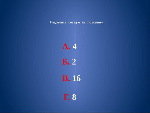 Разделите четыре на половину. А. 4 Б. 2 В. 16 Г. 8