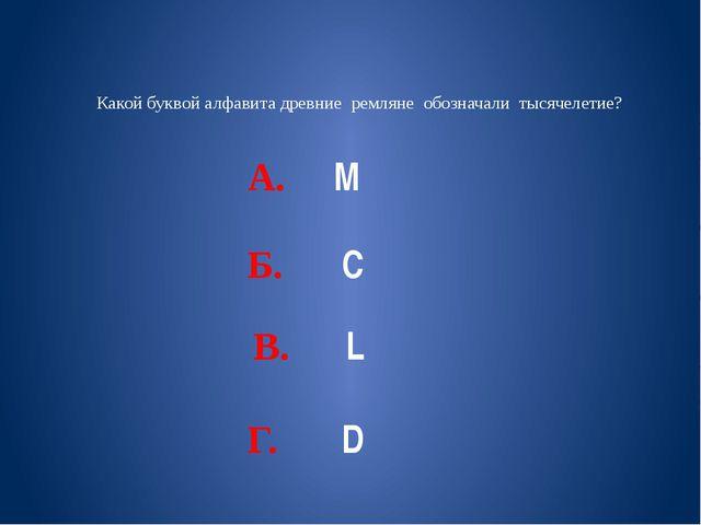 Какой буквой алфавита древние ремляне обозначали тысячелетие? А. М Б. С В. L...