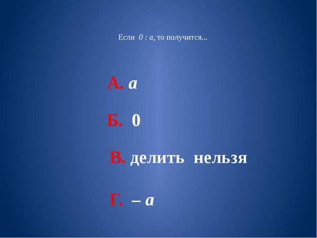 Если 0 : а, то получится... А. а Б. 0 В. делить нельзя Г. – а