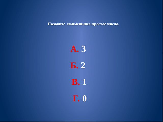 Назовите наименьшее простое число. А. 3 Б. 2 В. 1 Г. 0