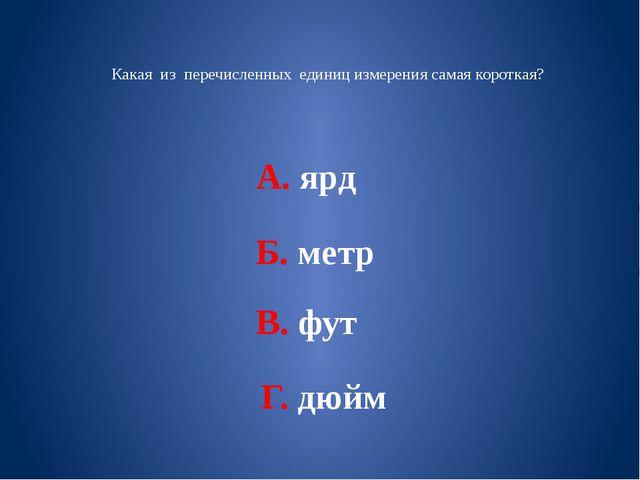 Какая из перечисленных единиц измерения самая короткая? А. ярд Б. метр В. фу...
