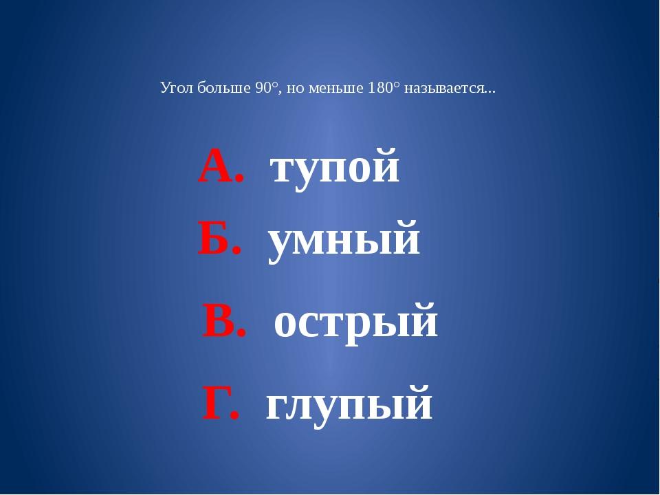Угол больше 90°, но меньше 180° называется... А. тупой В. острый Б. умный Г....