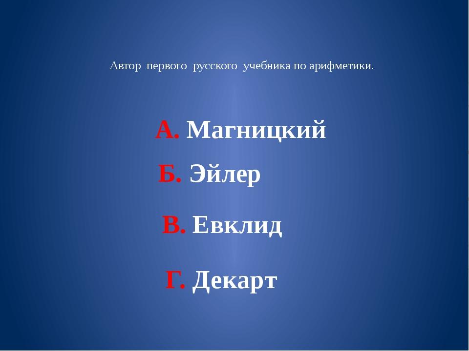 Автор первого русского учебника по арифметики. А. Магницкий Б. Эйлер В. Евкл...