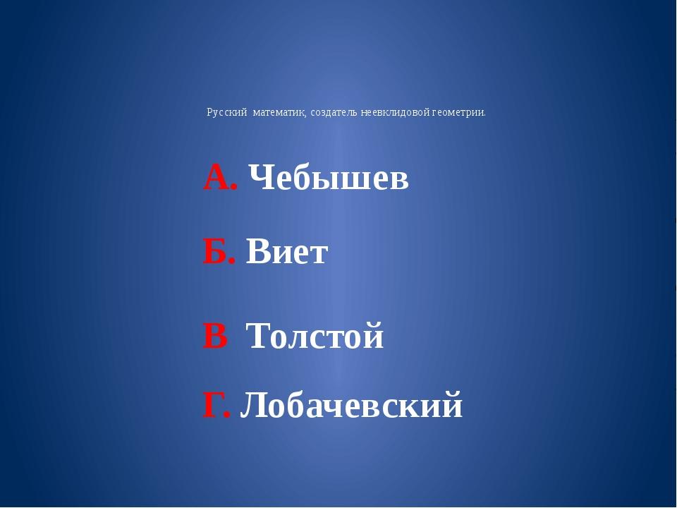 Русский математик, создатель неевклидовой геометрии. А. Чебышев Б. Виет В Тол...