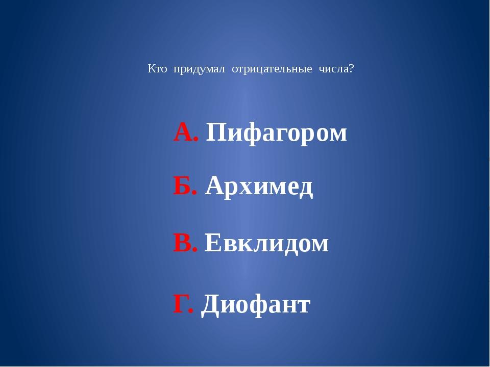 Кто придумал отрицательные числа? А. Пифагором Б. Архимед В. Евклидом Г. Дио...