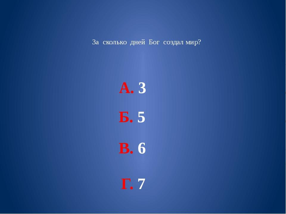 За сколько дней Бог создал мир? А. 3 Б. 5 В. 6 Г. 7