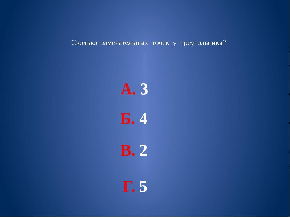 Сколько замечательных точек у треугольника? А. 3 Б. 4 В. 2 Г. 5