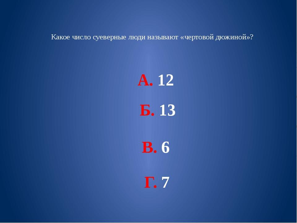 Какое число суеверные люди называют «чертовой дюжиной»? А. 12 Б. 13 В. 6 Г. 7