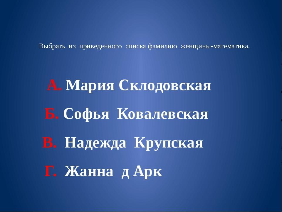 Выбрать из приведенного списка фамилию женщины-математика. А. Мария Склодовск...