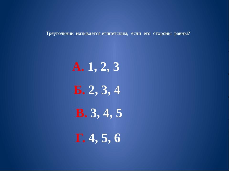 Треугольник называется египетским, если его стороны равны? А. 1, 2, 3 Б. 2,...