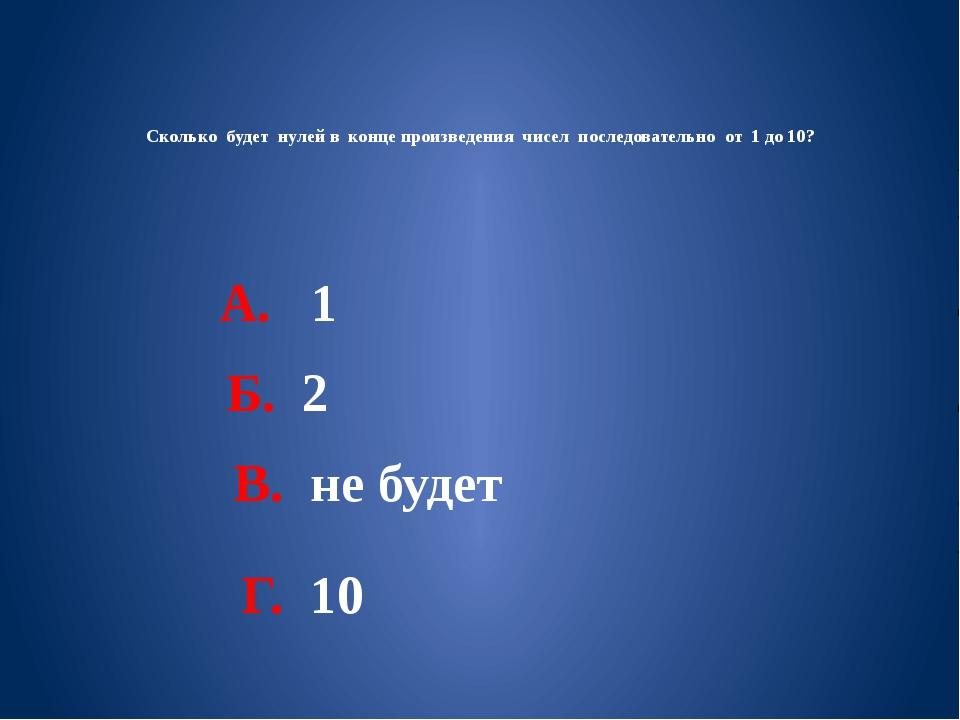 Сколько будет нулей в конце произведения чисел последовательно от 1 до 10? А....
