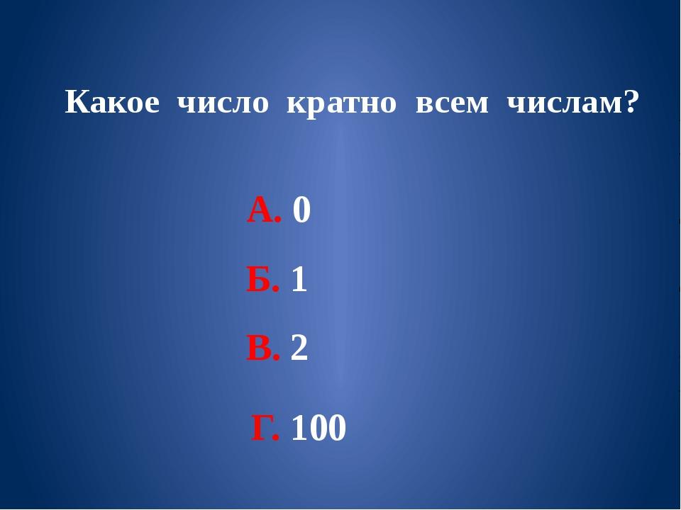 Какое число кратно всем числам? А. 0 Б. 1 В. 2 Г. 100