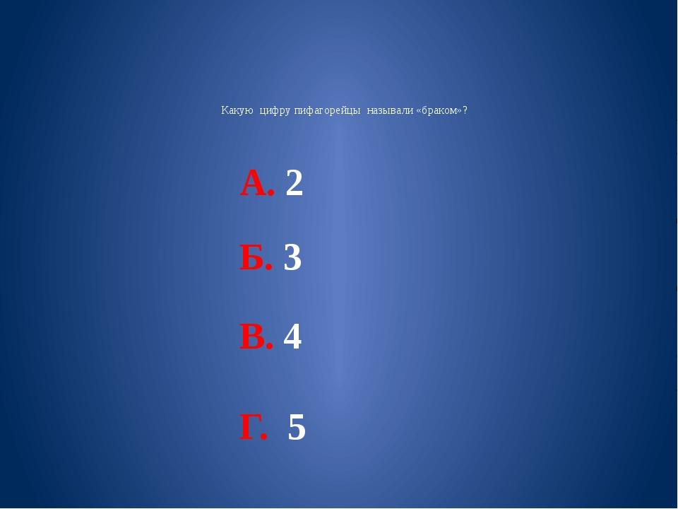Какую цифру пифагорейцы называли «браком»? А. 2 Б. 3 В. 4 Г. 5
