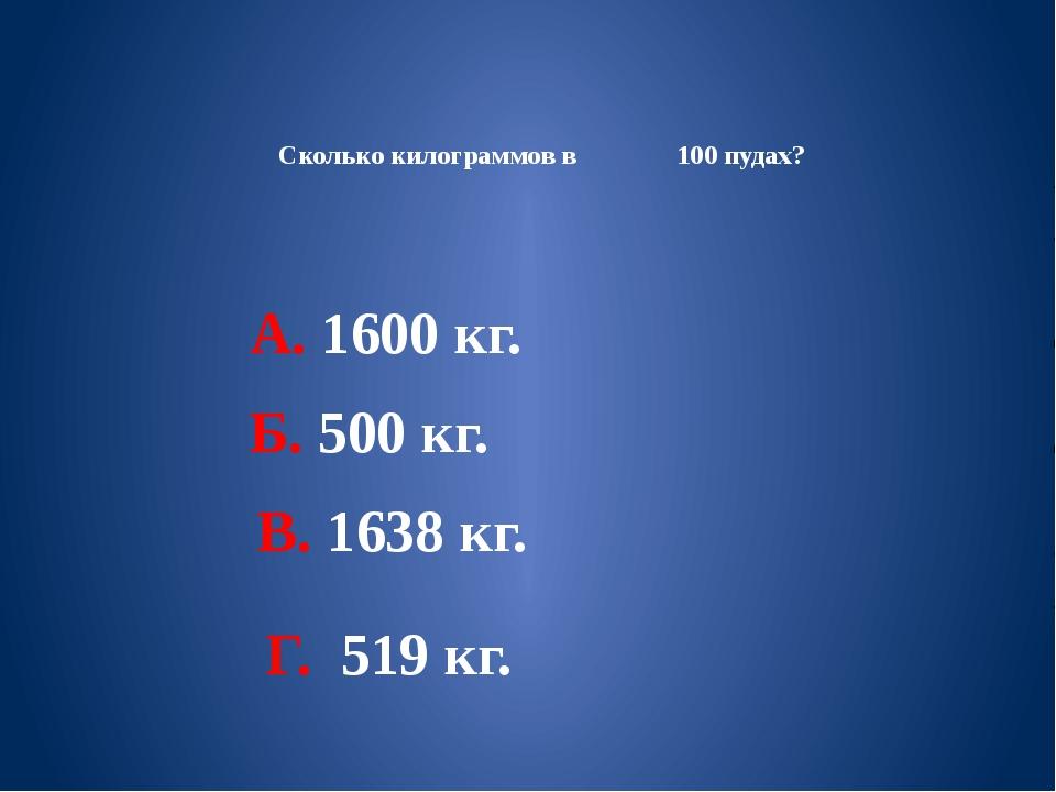 Сколько килограммов в 100 пудах? А. 1600 кг. Б. 500 кг. В. 1638 кг. Г. 519 кг.