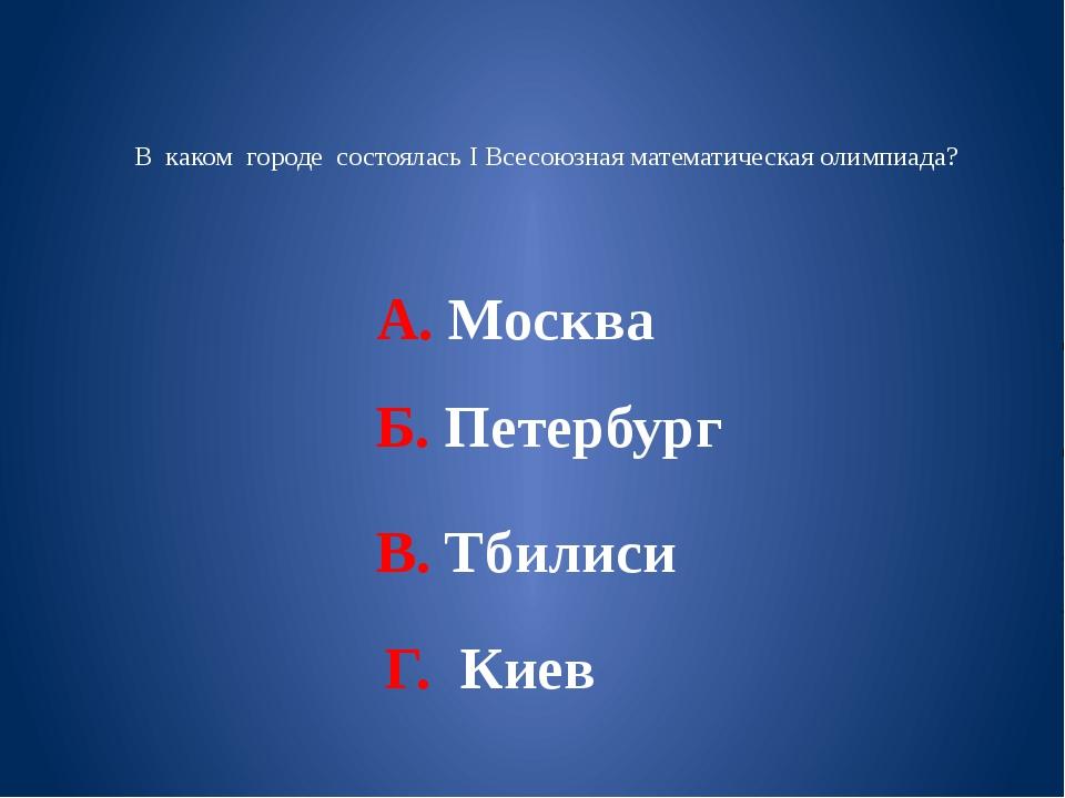 В каком городе состоялась I Всесоюзная математическая олимпиада? А. Москва Б...