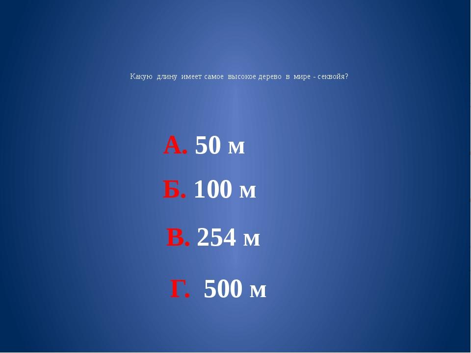 Какую длину имеет самое высокое дерево в мире - секвойя? А. 50 м Б. 100 м...