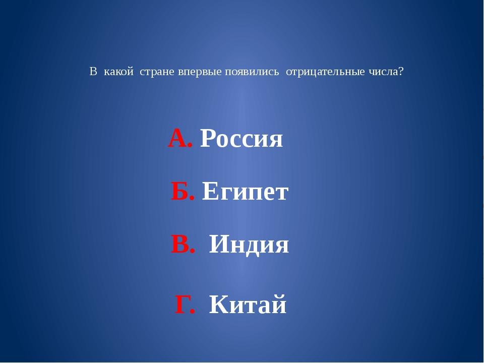 В какой стране впервые появились отрицательные числа? А. Россия Б. Египет В....