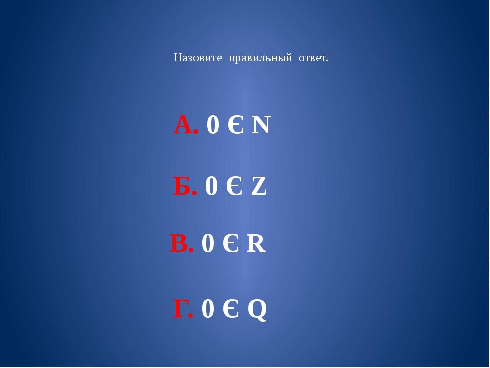 Назовите правильный ответ. А. 0 Є N Б. 0 Є Ζ В. 0 Є R Г. 0 Є Q