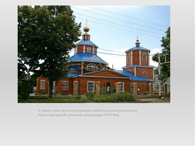 В старой части города, на территории бывшей крепости, расположена Никольская...
