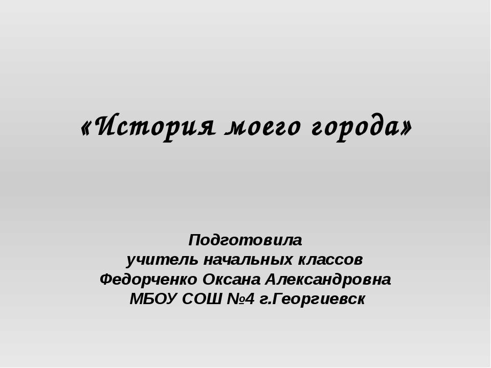 «История моего города» Подготовила учитель начальных классов Федорченко Оксан...