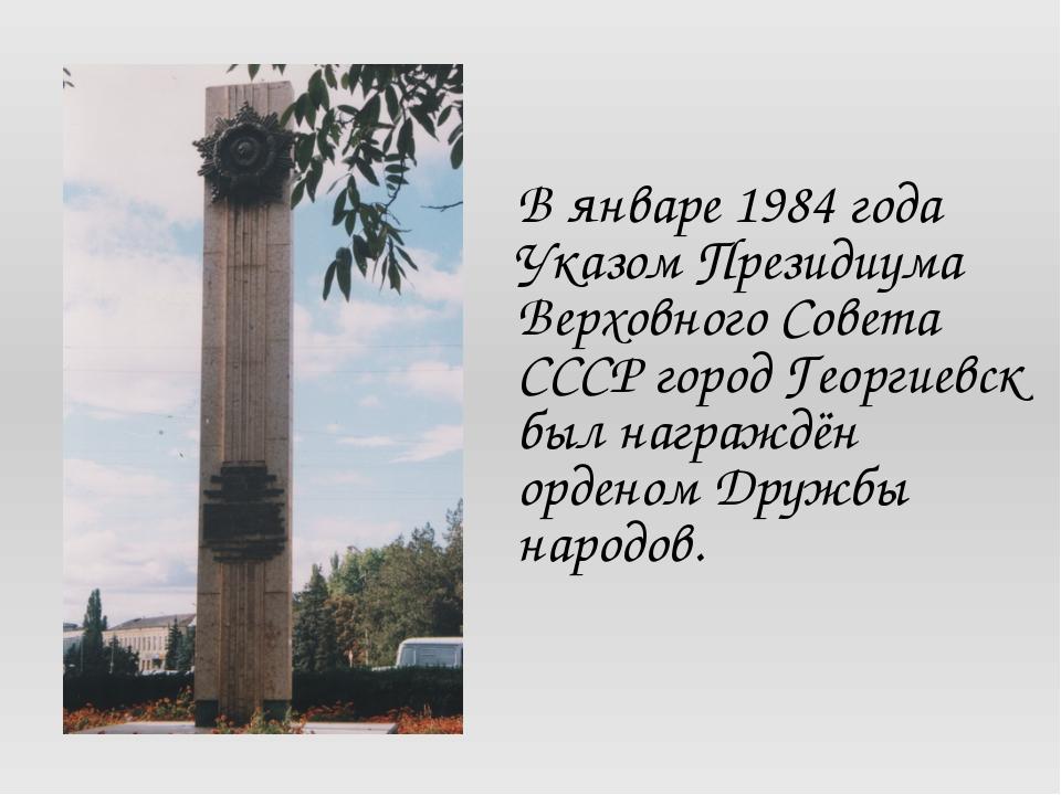 В январе 1984 года Указом Президиума Верховного Совета СССР город Георгиевск...
