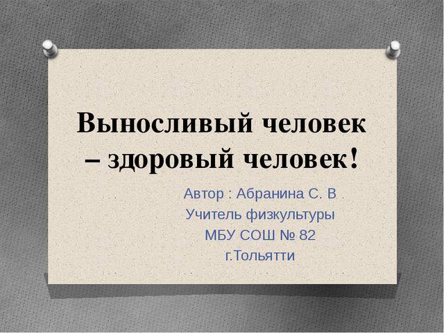 Выносливый человек – здоровый человек! Автор : Абранина С. В Учитель физкульт...