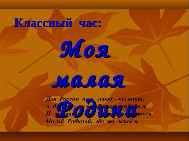 Классный час: Моя малая Родина Для России наш город – частица, А для нас он –...