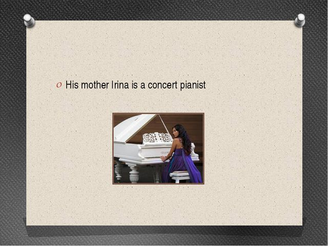 His mother Irina is a concert pianist
